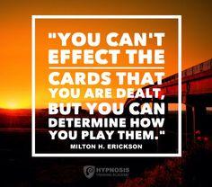 No se pueden realizar las cartas que se reparten, pero se puede determinar cómo se juegan.You can't effect the cards that you are dealt, but you can determine how you play them.Milton Erickson Hypnosis Quotes