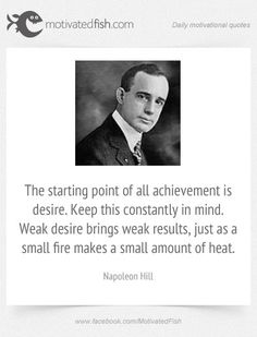 The starting point of all achievement is desire. Keep this constantly in mind. Weak desire brings weak results, just as a small fire makes a small amount of heat. (Napoleon Hill)