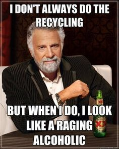 I don't always do the recycling.... but when i do, I look like a raging alcoholic. lol