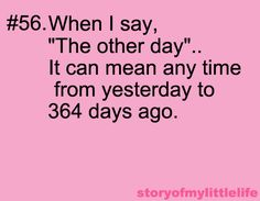 "When I say, ""The other day""...It can mean any time from yesterday to 364 days ago."