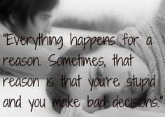 """""""Everything happens for a reason. Sometimes, that reason is that you're stupid and you make bad decisions."""""""