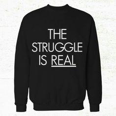 The struggle is real sweatshirt