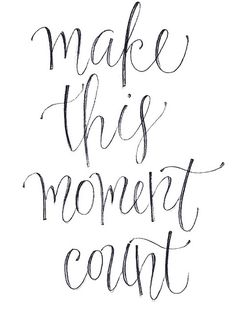 make every moment count :)