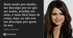 Sinto muito por mudar, me desculpe por ter que ser assim, acredite em mim, é mais fácil fazer de conta, mas, eu não vou me desculpar por quem eu sou. — Selena Gomez