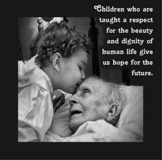 Children who are taught a respect for the beauty and dignity of human life give us hope for the future.