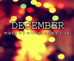 Hello December. You're the last one, so be the best one and make my wishes come true, pretty please.