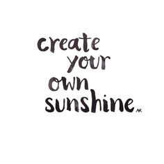 """""""create your own sunshine."""" Positive quotes about strength, and motivational"""