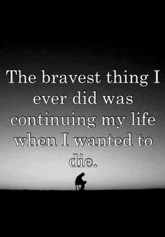 The bravest thing i ever did was continuing my life when I wanted to die. This is grief. It takes courage to make the journey.