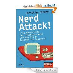 Nerd Attack!: Eine Geschichte der digitalen Welt vom C64 bis zu Twitter und Facebook
