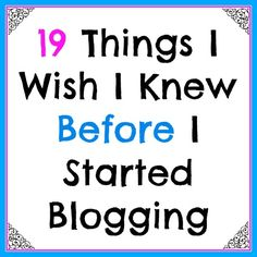 19 Things I Wish I Knew Before I Started Blogging #blogging