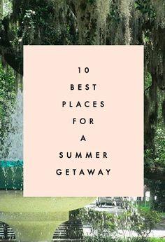 10 Best Places For A Summer Getaway - Clementine Daily
