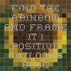 Find The Rainbow And Frame It | Positive Outlooks Blog