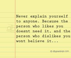 Never explain yourself to anyone...because the person who likes you doesn't need it, and the person who dislikes you won't believe it.