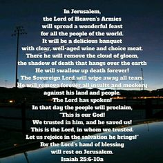 In Jerusalem, where Christ was crucified, & resurrected.... Our most glorious King will prepare a Victory Feast for his subjects... The shadow of death (that we still feel even though we know we have life in Christ) will be removed... Tears will be no more. Instead there will be joy & celebration like none we have ever seen, or will ever imagine!
