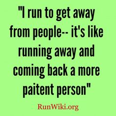 I run to get away from people -- it's like running away and coming back a more patient person.
