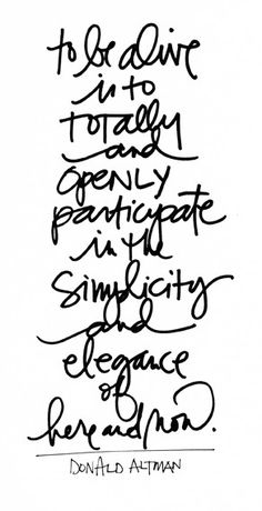 To be alive is to totally and openly participate in the simplicity and elegance of here and now.