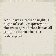 """And it was a radiant night, a night of soft conspiracy and the trees agreed that it was all going to be for the best"" -Zelda Fitzgerald Zelda Fitzgerald, Fitzgerald Quotes, Scott Fitzgerald, Poetry Quotes, Book Quotes, Me Quotes, Career Quotes, Dream Quotes, Success Quotes"