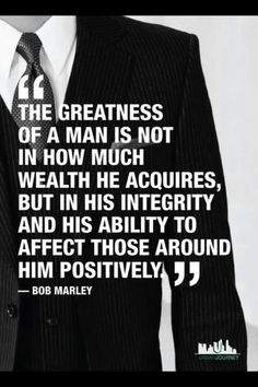 The greatness of a man is not in how much wealth he acquires, but in his integrity and his ability to affect those around him positively.