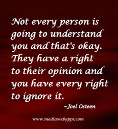 Quote: Not every person is going to understand you and that`s okay. They have a right to their opinion and you have every right to ignore it.