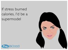 Quote on humor ecard: If stress burned calories, I'd be a supermodel - Peg It Board