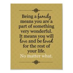 Being a family means you are a part of something very wonderful. It means you will love and be loved for the rest of your life.... No matter what.