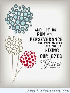 Hebrews 12:1-2 - And let us run with perseverance the race marked out for us, fixing our eyes on Jesus. - http://www.loveoflifequotes.com/religious/hebrews-121-2-and-let-us-run-with-perseverance-the-race-marked-out-for-us-fixing-our-eyes-on-jesus/