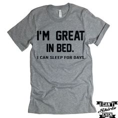 I 'm Great In Bed I Can Sleep For Days T shirt. Funny Tee Shirt. Crew Neck T-shirt