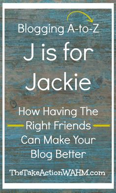 j is for Jackie - How Having the Right Friends Can Make Your Blog Better