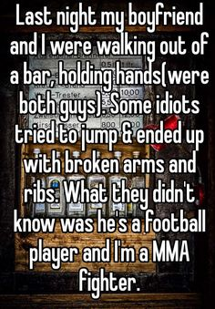 Last night my boyfriend and I were walking out of a bar, holding hands(were both guys). Some idiots tried to jump & ended up with broken arms and ribs. What they didn't know was he's a football player and I'm a MMA fighter.