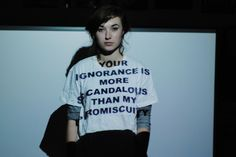 """""""Your ignorance is more scandalous than my promiscuity"""""""