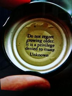 Don't regret getting older. It's a privilege denied to many. ~