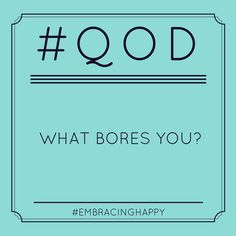 What bores you?