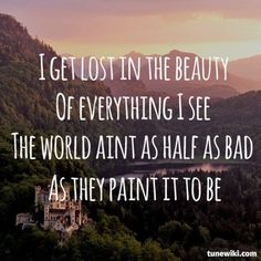 """""""I get lost in the beauty of everything I see. The world ain't half as half as bad as they paint it to be."""" - OneRepublic """"Come Home."""""""