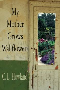 My Mother Grows Wallflowers by C.L. Howland https://www.amazon.com/dp/1945990201/ref=cm_sw_r_pi_dp_x_HOZhyb9XZ7RMV