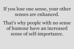 """If you lose one sense, your other senses are enhanced.  That's why people with no sense of humor have an increased sense of self-importance."""