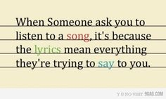 When Someone ask you to listen to a song, it's because the lyrics mean everything they're trying to say to you.