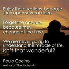 """❥ """"Enjoy the questions, because they open several doors.  Forget the answers, because they change all the time.  We are never going to understand the miracle of life.  Isn't that wonderful?"""" ~ Paulo Coelho  ☀"""