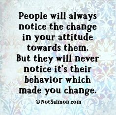 People will notice the change in your attitudetowards them but won't notice their behavior that made you change. Gøød Mørning Friends!