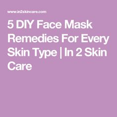 5 DIY Face Mask Remedies For Every Skin Type | In 2 Skin Care