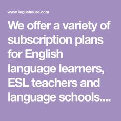 We offer a variety of subscription plans for English language learners, ESL teachers and language schools. Subscribe today and get full access to our services.