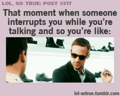 And then five minutes later when they're talking and you interrupt them they act like you slashed their tires!