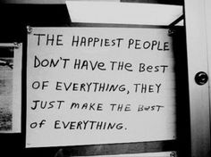 """the happiest people don't have the best of everything, they just make the best of everything"""