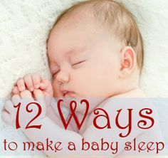 12 ways to make a baby sleep - tips and techniques for getting them to sleep faster and for longer