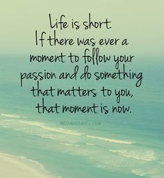 Life is short.  If there was ever a moment to follow your passion and do something that matters to you, that moment is now. ~ Starting Today♥♥