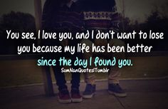 You see, I love you and I don't want to lose you because my life has been better since the day I found you.