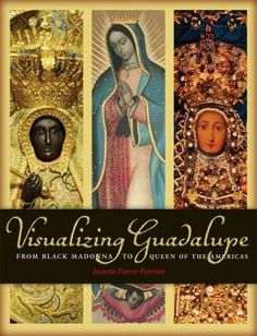 Visualizing Guadalupe: From Black Madonna to Queen of the Americas by Jeanette Favrot Peterson, 2014