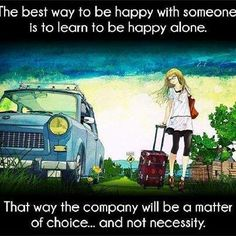 The best way to be happy with someone is to learn to be happy alone..That way the company will be a matter of choice,,and not necessity..