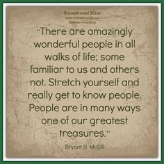 """There are amazingly wonderful people in all walks of life; some familiar to us and others not. Stretch yourself and really get to know people. People are in many ways one of our greatest treasures.""  Bryant H. McGill"