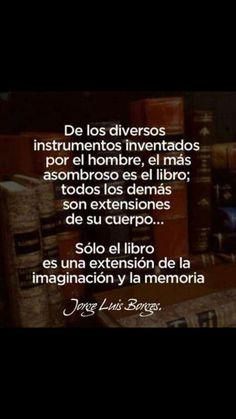 """-Jorge Luis Borges - """" De los distintos instrumentos inventados por el hombre , el mas asombroso es el libro . Todos los demas son extensiones de su cuerpo . . . Solo el libro es una extension de la imaginacion y la memoria """""""