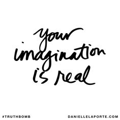 Your imagination is real. Subscribe: DanielleLaPorte.com #Truthbomb #Words #Quotes